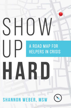 Show Up Hard: a roadmap for helpers in crisis by Shannon Weber